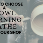 How to Choose a Bowl Turning Lathe for Your Shop